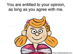 You entitled to your opinion as long as you agree with me