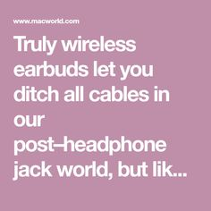 Truly wireless earbuds let you ditch all cables in our post–headphone jack world, but like with anything else, their quality varies. Our top picks offer great audio without sacrificing battery life or comfort.