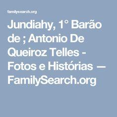 Jundiahy, 1° Barão de ; Antonio De Queiroz Telles - Fotos e Histórias — FamilySearch.org