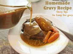 Homemade gravy recipe from scratch      2 cups roast beef drippings. (These are always gathered after we cook up a roast. Then simply add enough water to make 2 cups.)   If you don't have roast beef drippings then make beef broth from beef bouillon cubes and water.  2 Tablespoons Cornstarch  1/4 cup cold water  Salt and pepper to taste