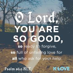 K-LOVE's Encouraging Word. O Lord, you are so good, so ready to forgive, so full of unfailing love for all who ask for your help. Psalm 86:5 NLT