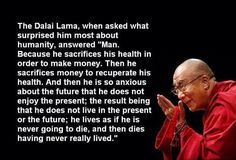 """Dalai Lama Quote ~ What surprises him most about humanity? Man. Because he sacrifices health for wealth, then sacrifices wealth to recuperate health. And is so anxious about the future he does not enjoy the present. """"The result being that he does not live in the present or the future; he lives as if he's going to die, and then dies having never really lived."""" http://www.naturalhealthcarestore.com"""