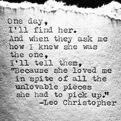 """One day, I'll find her. And when they ask me how I knew she was the one, I'll tell them, """"Because she love me in spite of all the available pieces she had to pick up."""" - Leo Christopher #Love #Quotes"""