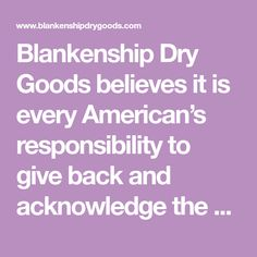 Blankenship Dry Goods believes it is every American�s responsibility to give back and acknowledge  the True Patriots that have fought for Our Freedom
