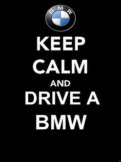Keep Calm And Drive A BMW