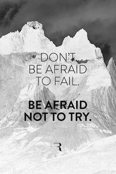 Don't be afraid to fail ... Be afraid not to try.