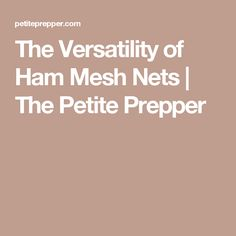 The Versatility of Ham Mesh Nets | The Petite Prepper