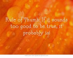 Rule of Thumb: If it sounds too good to be true, it probably is! (Always check your sources)