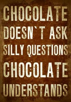 Chocolate doesn't ask silly questions...chocolate understands!