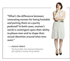 What's the difference between venerating women for being fuckable and putting them on a purity pedestal? In both cases, women's worth is contingent upon their ability to please men and to shape their sexuality identities around what men want.' -Jessica Valenti from 'The Purity Myth'