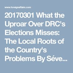 20170301 What the Uproar Over DRC's Elections Misses: The Local Roots of the Country's Problems By Séverine Autesserre