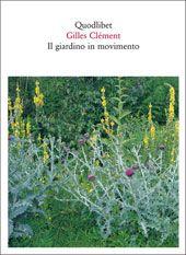 Il giardino in movimento - Da La Vallée al giardino planetario - Gilles Clément - traduzione di Emanuela Borio - Quodlibet pubblicazioni