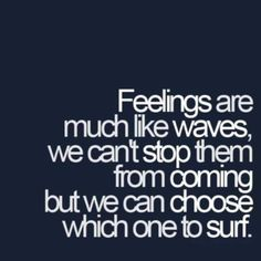 Feelings are much like waves, we can't stop them from coming but we can choose which one to surf#quotes#surf