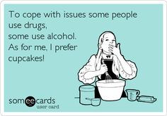 To cope with issues some people use drugs, some use alcohol. As for me, I prefer cupcakes!