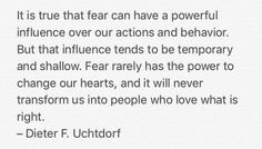It is true that fear can have a powerful influence over our actions and behavior. But that influence tends to be temporary and shallow. Fear rarely has the power to change our hearts, and it will never transform us into people who love what is right.  – Dieter F. Uchtdorf