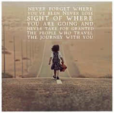 Never forget where you been never lose sight of where you are going and never take for granted the people who travel the journey with you - Love of Life Quotes Good Quotes, Me Quotes, Motivational Quotes, Inspirational Quotes, Inspiring Sayings, Funny Quotes, Famous Quotes About Life, Most Famous Quotes, Monthly Quotes