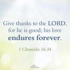 Give thanks to the LORD, for he is good; his love endures forever. 1 Chronicles 16:34