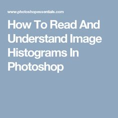 How To Read And Understand Image Histograms In Photoshop