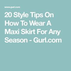 20 Style Tips On How To Wear A Maxi Skirt For Any Season - Gurl.com