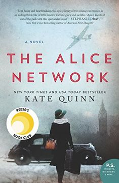 The Alice Network: A Novel by [Quinn, Kate]. NEW YORK TIMES & USA TODAY BESTSELLER  #1 GLOBE AND MAIL HISTORICAL FICTION BESTSELLER. One of NPR's Best Books of 2017! One of Bookbub's Biggest Historical Fiction Books of 2017! Reese Witherspoon Book Club Pick! Two women—a female spy recruited to the real-life Alice Network in France during World War I and an unconventional American socialite searching for her cousin in 1947—are brought together in a mesmerizing story of courage and redemption.
