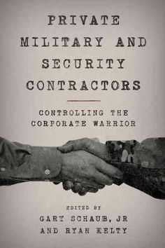 Private Military and Security Contractors: Controlling the Corporate Warrior