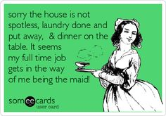 sorry the house is not spotless, laundry done and put away, & dinner on the table. It seems my full time job gets in the way of me being the maid!