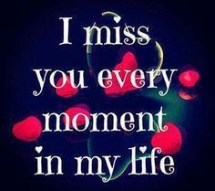 I miss you every moment in my life.
