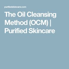 The Oil Cleansing Method (OCM)   Purified Skincare