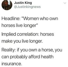 "Headline: ""Women who own horses live longer""  Implied correlation: horses make you live longer.  Reality: if you own a horse, you can probably afford health insurance.  ~ @Justinkingnews"