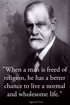 """When a man is freed of religion, he has a better chance to live a normal and wholesome life.""  Sigmund Freud.   > > > > > Click image!"