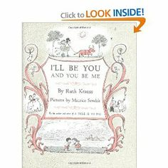 I'll Be You and You Be Me by Ruth Krauss. $12.71. 40 pages. Publisher: HarperCollins (May 22, 2001). From the team that brought us A Hole Is To Dig, here's another romp through the wild and wonderful imagination of children.                                                         Show more                               Show less. Save 25% Off!