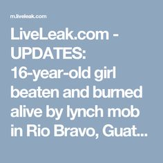 LiveLeak.com - UPDATES: 16-year-old girl beaten and burned alive by lynch mob in Rio Bravo, Guatemala
