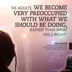 """As adults, we become very preoccupied with what we should be doing, rather than what feels right."" -Lisa Marr"