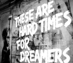These are hard times for dreamers!