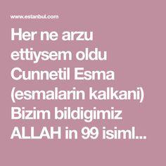 Her ne arzu ettiysem oldu Cunnetil Esma (esmalarin kalkani) Bizim bildigimiz ALLAH in 99 isimleridir. Her bir ismin sifati ,vazifesi vardir . O isimlerle yalvarinca duani ve istegini RABBIMIZ in izini ile cevap veriyor.Ben senelerdir butun istek ve arzularima kavustum. Hangi sorunum olduysa YA RA... Islam, Quotes, Olinda, Istanbul, Lawn And Garden, Quotations, Quote, Shut Up Quotes