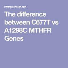 The difference between C677T vs A1298C MTHFR Genes
