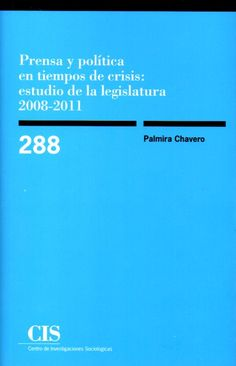 Prensa y política en tiempos de crisis : estudio de la legislatura 2008-2011 / Palmira Chavero.       Centro de Investigaciones Sociológicas, 2015