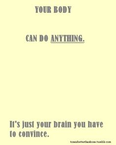 Its true you can do ANYTHING but you have to convince your brain you can do it.