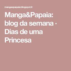 Manga&Papaia: blog da semana · Dias de uma Princesa