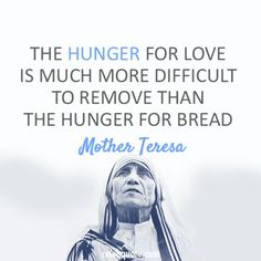"""The hunger for love is much more difficult to remove than the hunger for bread.""  Mother Teresa"