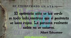 El optimista sólo ve luz verde en todo lado, mientras que el pesimista ve luces rojas. La persona realmente sabia no ve colores. Albert Schweitzer  Feliz día!