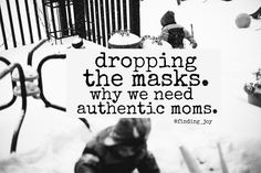 "Dropping the Masks - the value in being real and being the voice of ""you matter"" to moms around you. #motherhood @finding_joy"