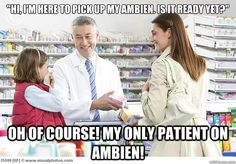 """""""Hi, I'm here to pick up my ambien. Is it ready yet?"""" Oh of course! My only patient on ambien!"""