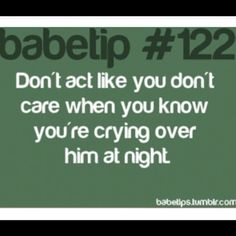 #122- Don't act like you don't care when you know you're crying over him at night.