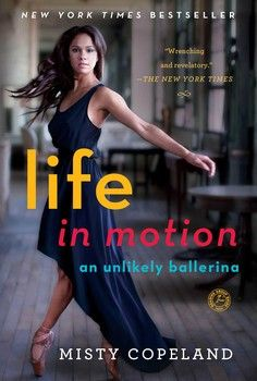 LIFE IN MOTION by Misty Copeland - This bestselling and prize-winning memoir is the inspiring story of Misty Copeland, one of the only African American soloists at the prestigious American Ballet Theatre, and the harrowing family conflicts that nearly drove her away from ballet as a thirteen-year-old prodigy.