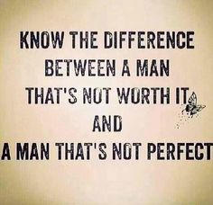 "unknown source  |  ""Know the difference between a man that's not worth it and a man that's not perfect"" quote."