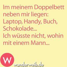 In meinem Doppelbett neben mir liegen: Laptop, Handy, Buch, Schokolade... Ich wüsste nicht, wohin mit einem Mann...