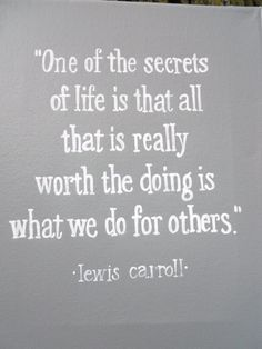 One of the secrets of life is that all that is really worth doing is what we do for others. ~ lewis carroll