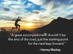"""A great accomplishment shouldn't be the end of the road, just the starting point for the next leap forward"" - Harvey Mackay #quote #motivation #advice"