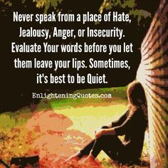 Never speak from a place of hate, jealousy, anger or insecurity